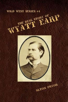 The Real Story Of Wyatt Earp By Alton Pryor