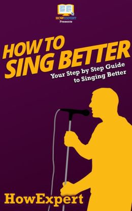 how to sing better your step by step guide to singing better by howexpert press. Black Bedroom Furniture Sets. Home Design Ideas