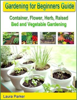 gardening for beginners guide container flower herb raised bed and vegetable gardening by. Black Bedroom Furniture Sets. Home Design Ideas