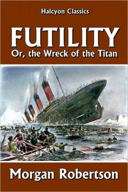 Futility, or the Wreck of the Titan by Morgan Robertson ...