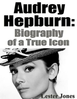 Audrey Hepburn: Biography of a True Icon by Lester Jones ...