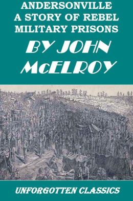 Andersonville - A Story of Rebel Military Prisons John McElroy