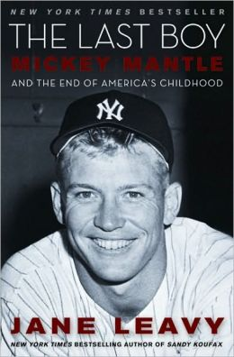 The Last Boy: Mickey Mantle and the End of America's Childhood Jane Leavy