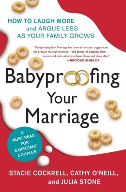 Babyproofing Your Marriage: How to Laugh More, Argue Less, and Communicate Better as Your Family Grows Stacie Cockrell, Cathy O'Neill and Julia Stone
