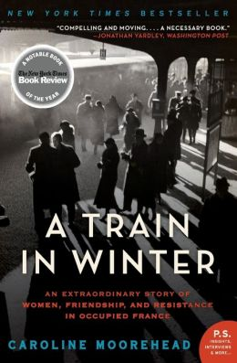 A Train in Winter LP: An Extraordinary Story of Women, Friendship, and Resistance in Occupied France Caroline Moorehead