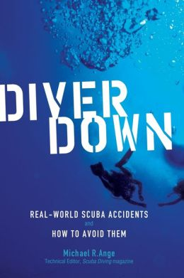 Diver Down: Real-World SCUBA Accidents and How to Avoid Them Michael Ange