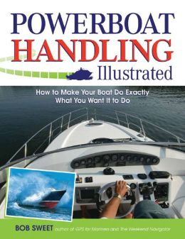 Powerboat Handling Illustrated: How to Make Your Boat Do Exactly What You Want It to Do Robert Sweet