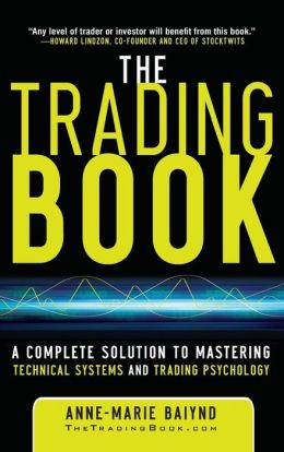 The Trading Book: A Complete Solution to Mastering Technical Systems and Trading Psychology Anne-Marie Baiynd