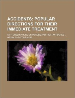 Accidents, Popular Directions For Their Immediate Treatment: With Observations On Poisons And Their Antidotes Henry Wheaton Rivers