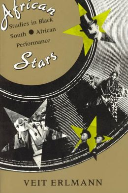 African Stars: Studies in Black South African Performance (Chicago Studies in Ethnomusicology) Veit Erlmann