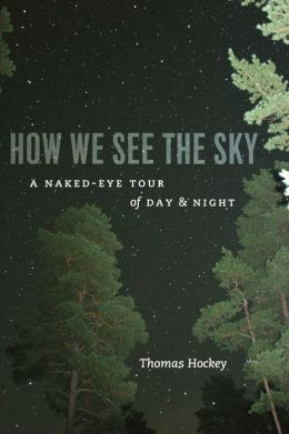How We See the Sky: A Naked-Eye Tour of Day and Night Thomas A. Hockey