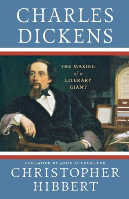 Charles Dickens: The Making of a Literary Giant Christopher Hibbert and John Sutherland
