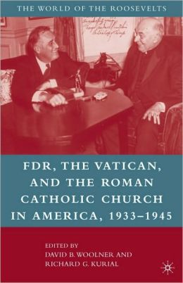 FDR, the Vatican, and the Roman Catholic Church in America, 1933-1945 David B. Woolner, Richard G. Kurial