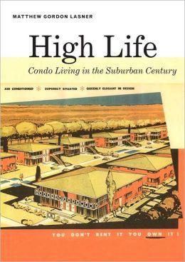 High Life: Condo Living in the Suburban Century Matthew Lasner