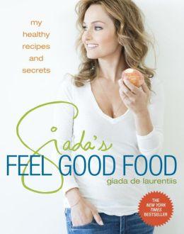 Giada's Feel Good Food: My Healthy Recipes and Secrets Giada De Laurentiis