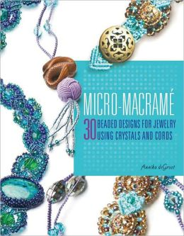 Micro-Macrame: 30 Beaded Designs for Jewelry Using Crystals and Cords Annika DeGroot