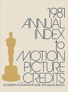Annual Index to Motion Picture Credits 1981 Academy of Motion Picture Arts and Sciences