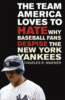 The Team America Loves to Hate: Why Baseball Fans Despise the New York Yankees Charles R. Warner