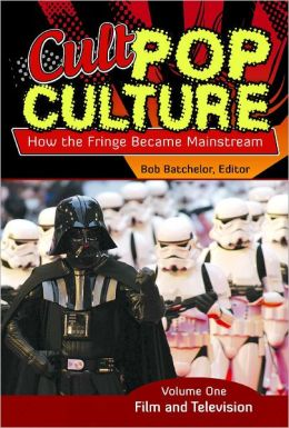 Cult Pop Culture [3 volumes]: How the Fringe Became Mainstream Bob Batchelor