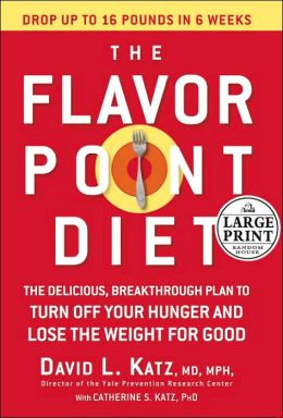 The Flavor Point Diet: The Delicious, Breakthrough Plan to Turn Off Your Hunger and Lose the Weight for Good David L. Katz and Catherine S. Katz