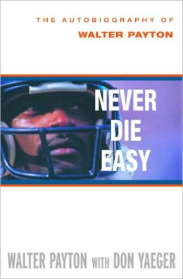Never Die Easy: The Autobiography of Walter Payton Walter Payton and Don Yaeger