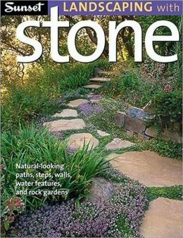 Sunset Landscaping with Stone: Natural-Looking Paths, Steps, Walls, Water Features, and Rock Gardens Editors of Sunset Books