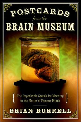 Postcards from the Brain Museum: The Improbable Search for Meaning in the Matter of Famous Minds Brian Burrell