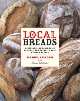 Local Breads: Sourdough and Whole-Grain Recipes from Europe's Best Artisan Bakers Daniel Leader and Lauren Chattman