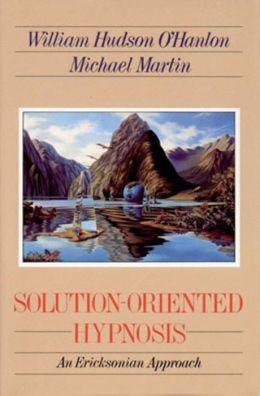 Solution-Oriented Hypnosis: An Ericksonian Approach Bill O'Hanlon and Michael Martin