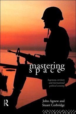 Mastering Space: Hegemony, Territory and International Political Economy John Agnew and Stuart Crobridge