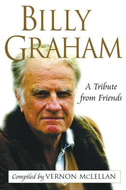 Billy Graham: A Tribute from Friends Vernon McLellan
