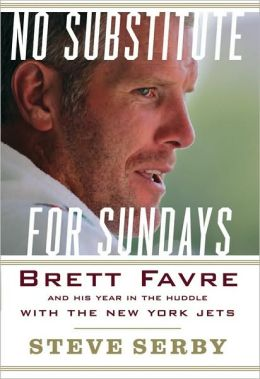 No Substitute for Sundays: Brett Favre and His Year in the Huddle with the New York Jets Steve Serby