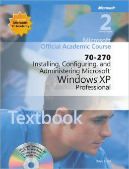 70-270 Microsoft Official Academic Course: Installing, Configuring, and Administering Microsoft Windows XP Professional (Microsoft Official Academic Course Series) Microsoft Official Academic Course