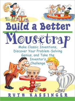 Build a Better Mousetrap: Make Classic Inventions, Discover Your Problem Solving Genius, and Take the Inventor's Challenge Ruth Kassinger