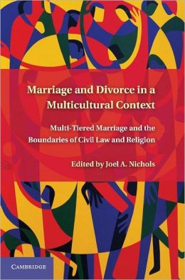 Marriage and Divorce in a Multicultural Context: Multi-Tiered Marriage and the Boundaries of Civil Law and Religion Joel A. Nichols