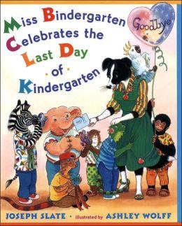Miss Bindergarten Celebrates the Last Day of Kindergarten Joseph Slate and Ashley Wolff