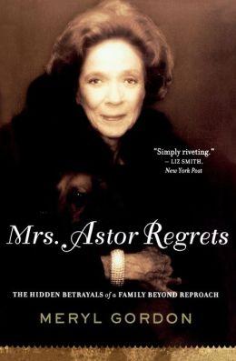 Mrs. Astor Regrets: The Hidden Betrayals of a Family Beyond Reproach Meryl Gordon
