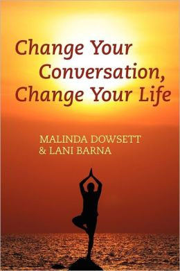 Change Your Conversation, Change Your Life Malinda Dowsett and Lani Barna