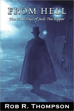 From Hell The Final Days of Jack The Ripper Rob Thompson