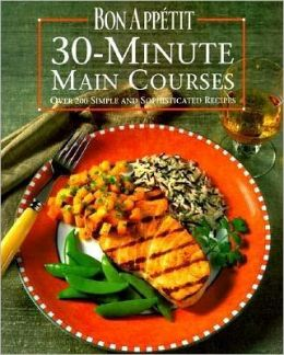 Bon Appetit 30-Minute Main Courses: Over 200 Simple and Sophisticated Recipes Bon Appetit Editors
