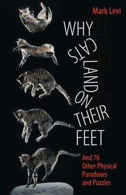 Why Cats Land on Their Feet: And 76 Other Physical Paradoxes and Puzzles Mark Levi