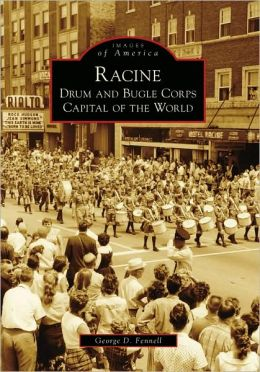 Racine: Drum and Bugle Corps Capital of the World (Images of America: Wisconsin) George D. Fennell