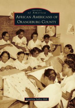 African Americans of Orangeburg County (Images of America) Lauritza Salley Hill