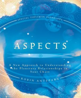 Aspects: A New Approach to Understanding the Planetary Relationships in Your Chart (Special Topics in Astrology Series) Robin Antepara
