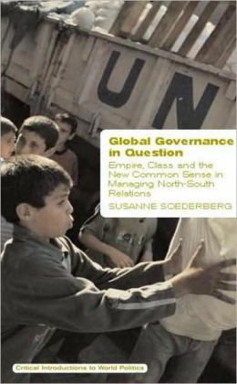 Global Governance in Question: Empire, Class, and the New Common Sense in Managing North-South Relations Susanne Soederberg