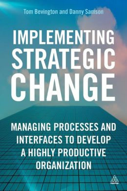 Implementing Strategic Change: Managing Processes and Interfaces to Develop a Highly Productive Organization Danny Samson and Tom Bevington