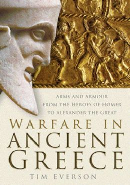 Warfare in Ancient Greece: Arms and Armour form the Heroes of Homer to Alexander the Great Tim Everson