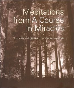 Meditations From A Course in Miracles: Inspirational Quotes of Universal Wisdom Dr. Helen Schucman and Dr. William Thetford