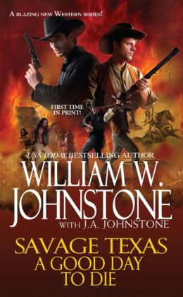 Savage Texas: A Good Day to Die William W. Johnstone and J.A. Johnstone