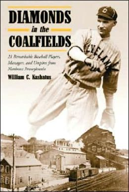Diamonds in the Coalfields: 21 Remarkable Baseball Players, Managers, and Umpires from Northeast Pennsylvania William C. Kashatus
